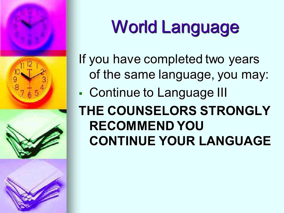 World Language If you have completed two years of the same language, you may:  Continue to Language III THE COUNSELORS STRONGLY RECOMMEND YOU CONTINU