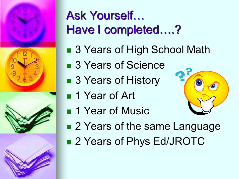 Ask Yourself… Have I completed….? 3 Years of High School Math 3 Years of High School Math 3 Years of Science 3 Years of Science 3 Years of History 3 Y