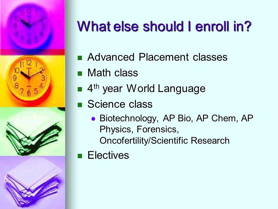 What else should I enroll in? Advanced Placement classes Advanced Placement classes Math class Math class 4 th year World Language 4 th year World Lan