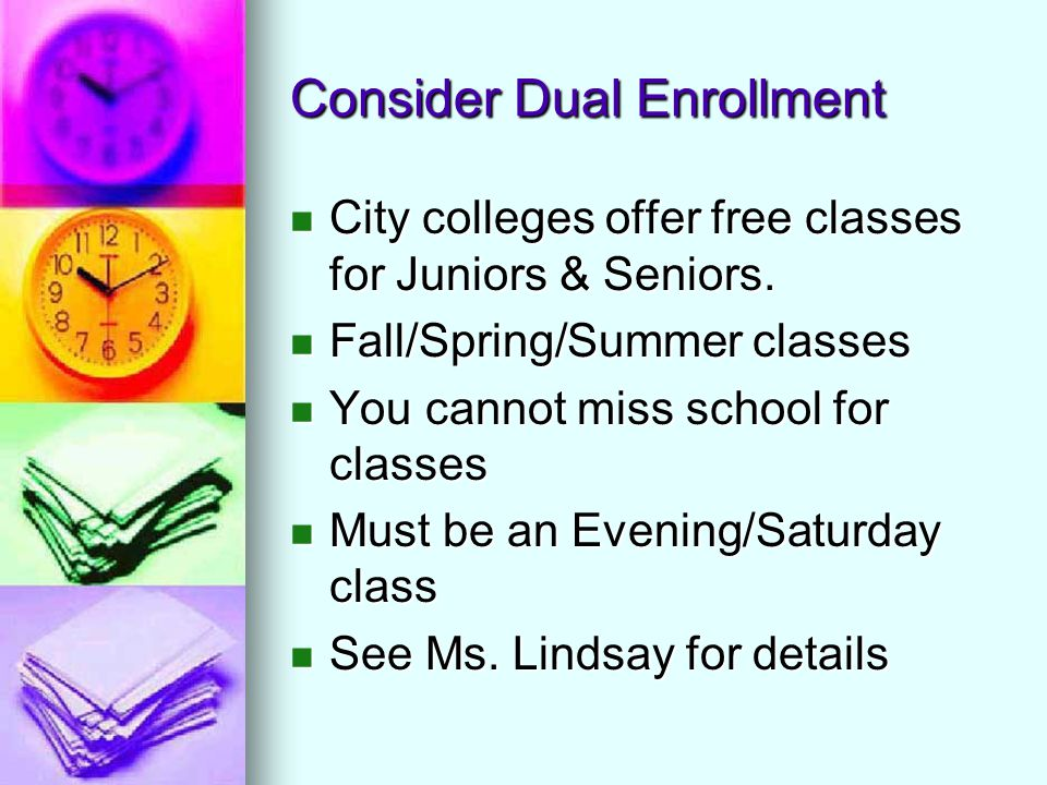 Consider Dual Enrollment City colleges offer free classes for Juniors & Seniors. City colleges offer free classes for Juniors & Seniors. Fall/Spring/S