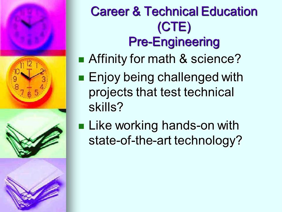 Career & Technical Education (CTE) Pre-Engineering Affinity for math & science? Affinity for math & science? Enjoy being challenged with projects that