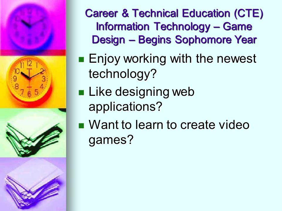 Career & Technical Education (CTE) Information Technology – Game Design – Begins Sophomore Year Enjoy working with the newest technology? Enjoy workin