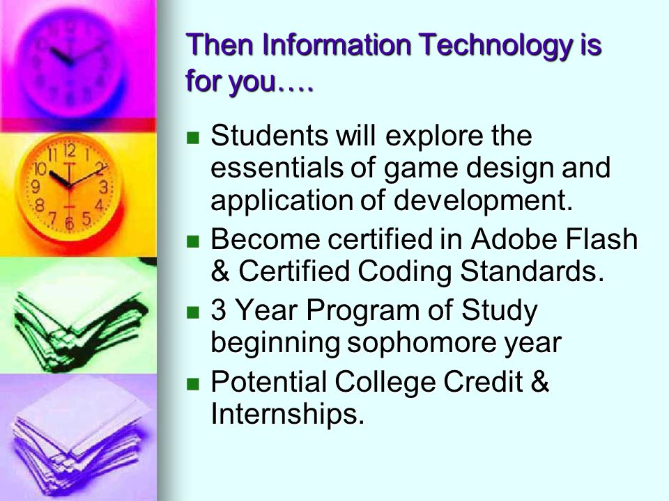 Then Information Technology is for you…. Students will explore the essentials of game design and application of development. Students will explore the