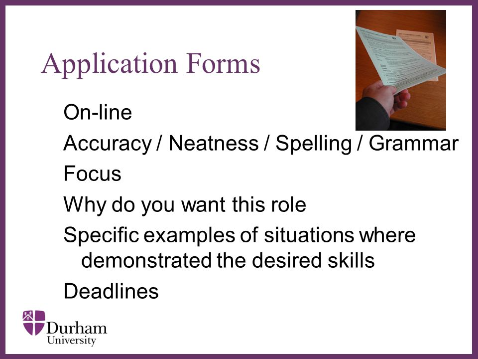 ∂ Application Forms On-line Accuracy / Neatness / Spelling / Grammar Focus Why do you want this role Specific examples of situations where demonstrated the desired skills Deadlines