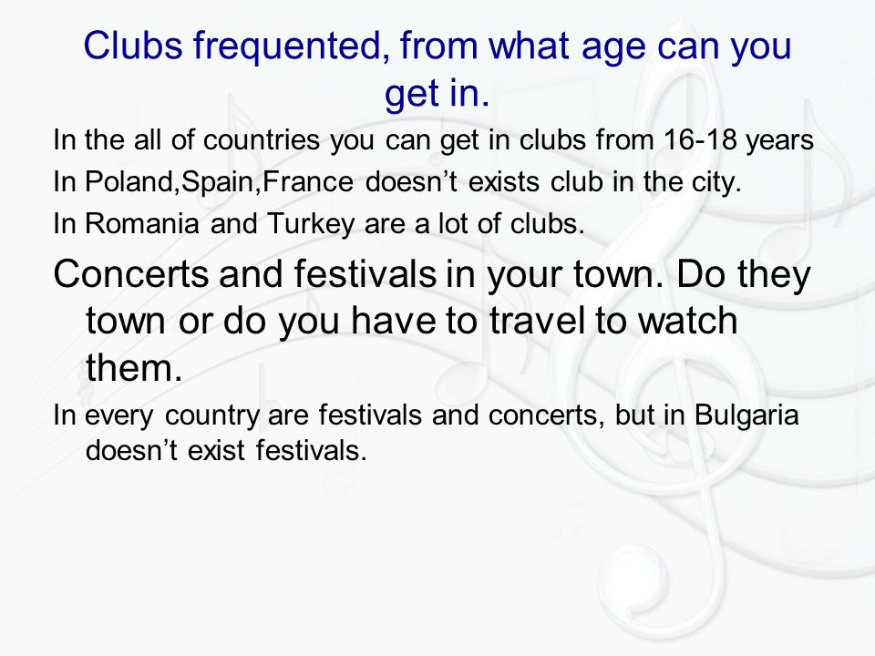 Clubs frequented, from what age can you get in. In the all of countries you can get in clubs from 16-18 years In Poland,Spain,France doesn't exists cl