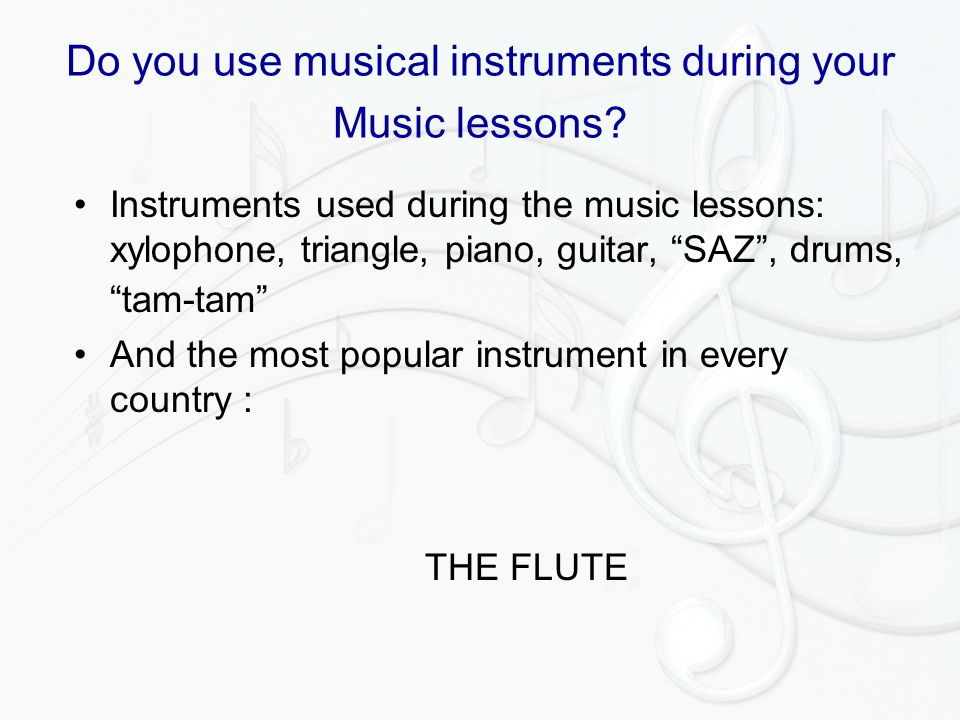 "Do you use musical instruments during your Music lessons? Instruments used during the music lessons: xylophone, triangle, piano, guitar, ""SAZ"", drums,"