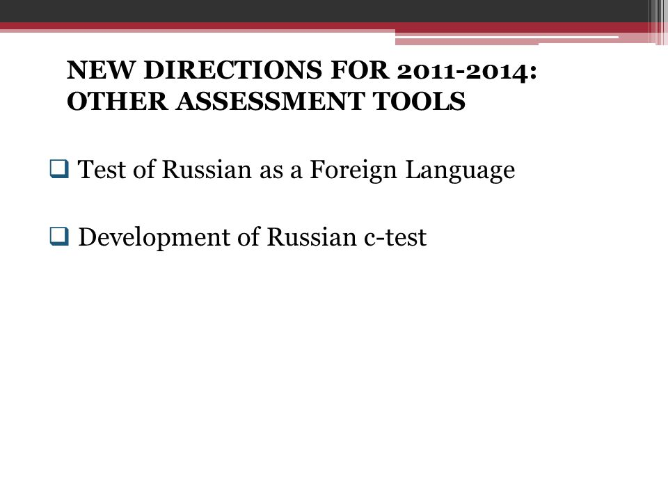 NEW DIRECTIONS FOR 2011-2014: OTHER ASSESSMENT TOOLS  Test of Russian as a Foreign Language  Development of Russian c-test
