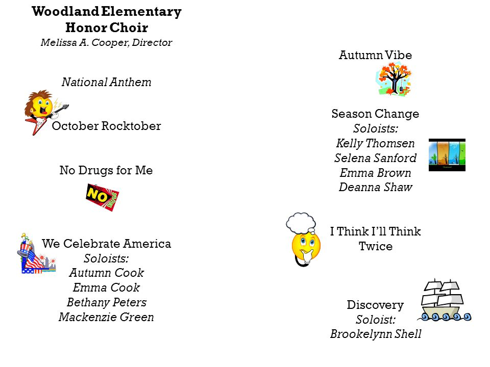 Woodland Elementary Honor Choir Melissa A. Cooper, Director National Anthem October Rocktober No Drugs for Me We Celebrate America Soloists: Autumn Co