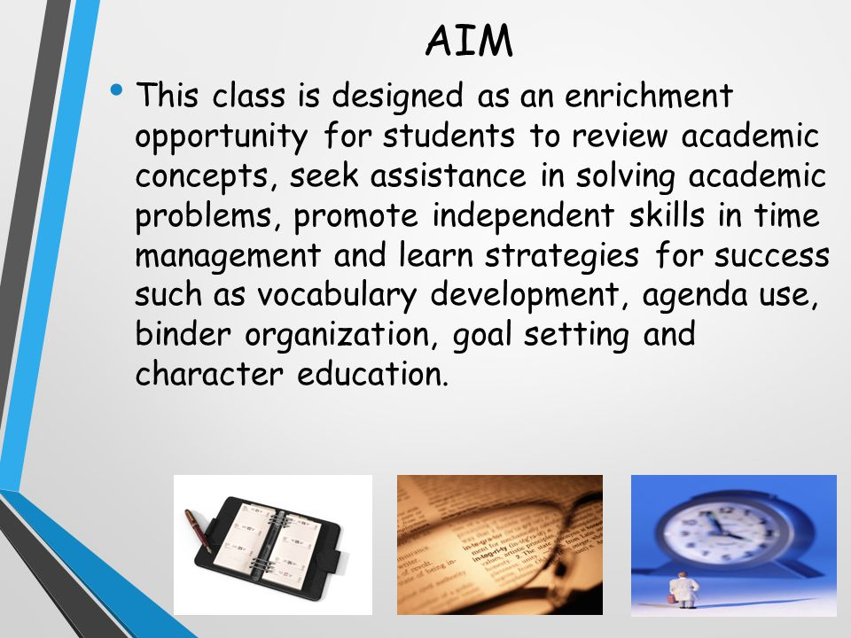 AIM This class is designed as an enrichment opportunity for students to review academic concepts, seek assistance in solving academic problems, promote independent skills in time management and learn strategies for success such as vocabulary development, agenda use, binder organization, goal setting and character education.