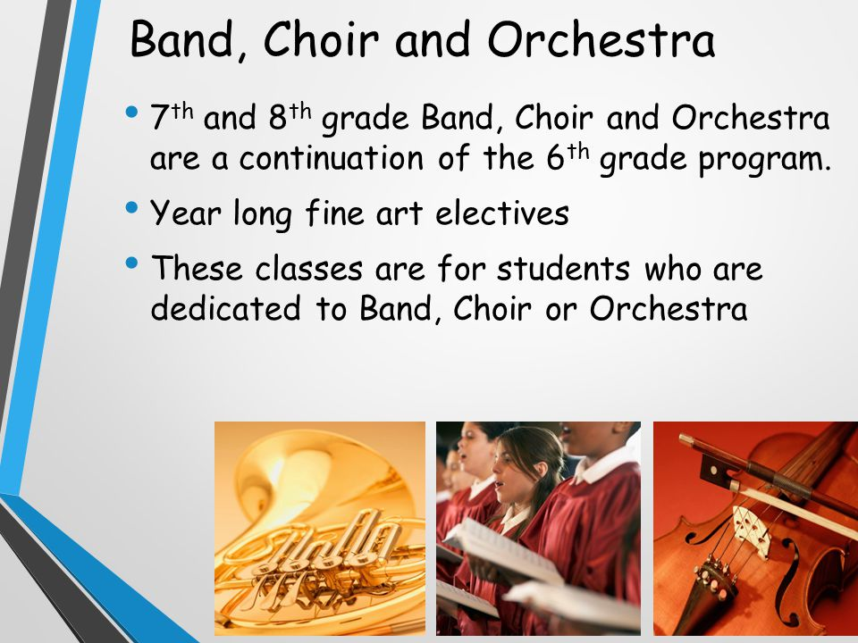 Band, Choir and Orchestra 7 th and 8 th grade Band, Choir and Orchestra are a continuation of the 6 th grade program.