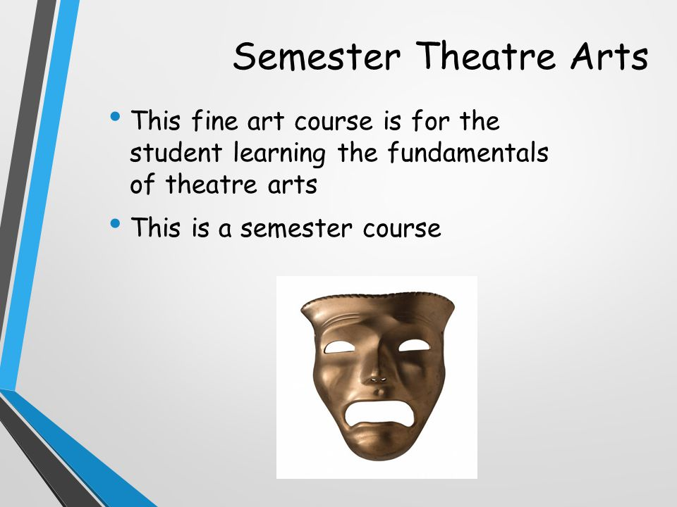 Semester Theatre Arts This fine art course is for the student learning the fundamentals of theatre arts This is a semester course