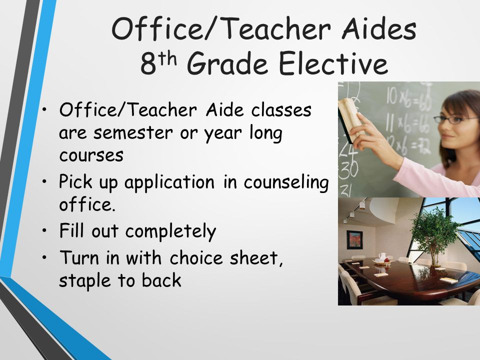 Office/Teacher Aides 8 th Grade Elective Office/Teacher Aide classes are semester or year long courses Pick up application in counseling office.