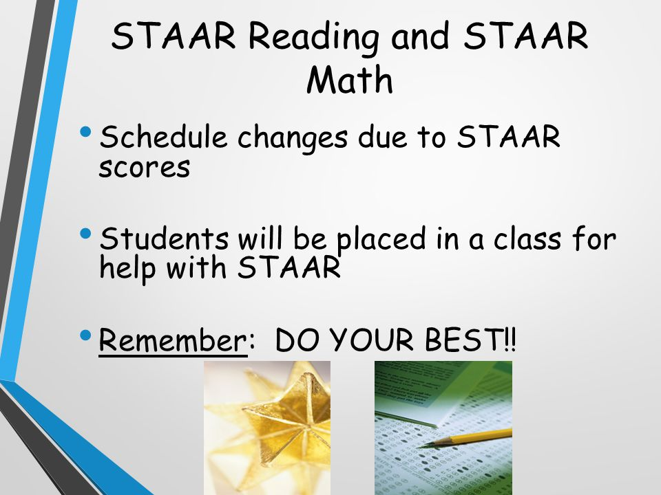 STAAR Reading and STAAR Math Schedule changes due to STAAR scores Students will be placed in a class for help with STAAR Remember: DO YOUR BEST!!