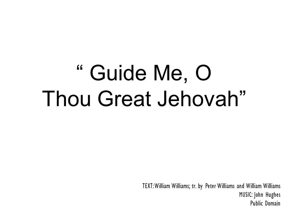 Guide Me, O Thou Great Jehovah TEXT: William Williams; tr.