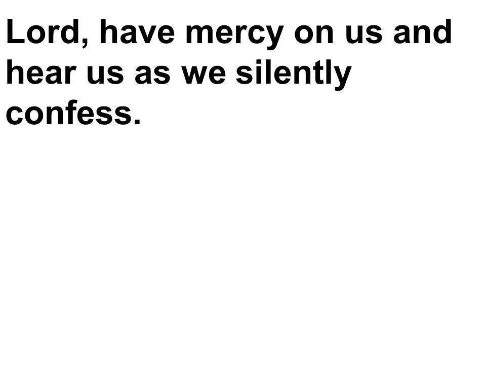 Lord, have mercy on us and hear us as we silently confess.