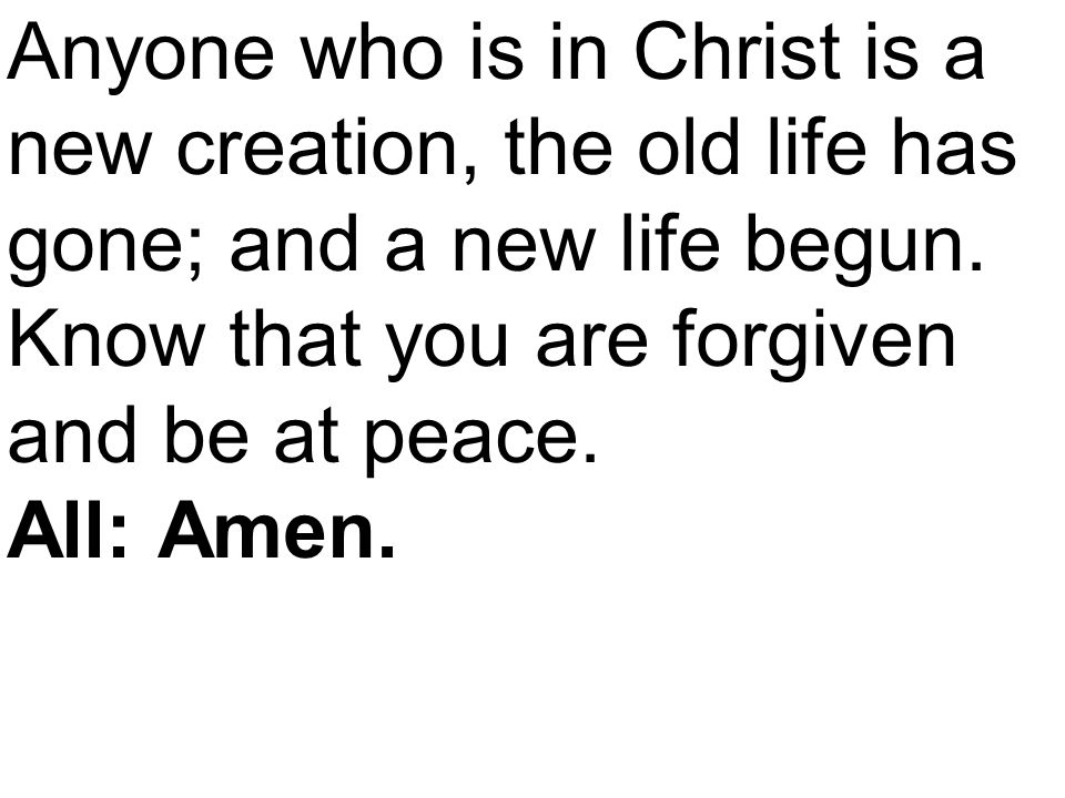 Anyone who is in Christ is a new creation, the old life has gone; and a new life begun.