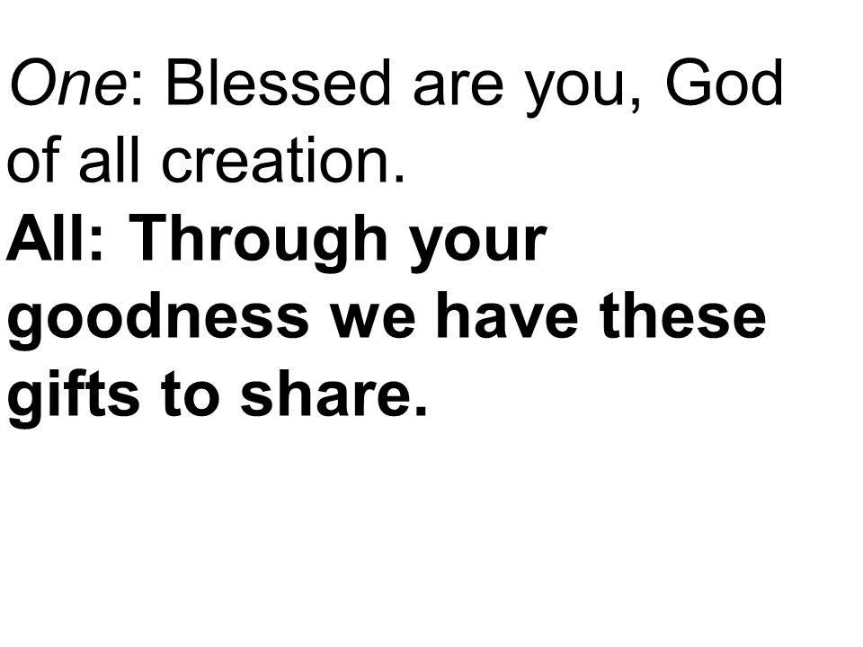 One: Blessed are you, God of all creation. All: Through your goodness we have these gifts to share.