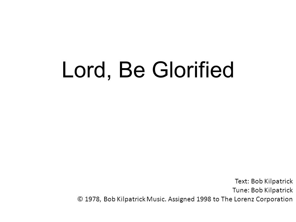 Lord, Be Glorified Text: Bob Kilpatrick Tune: Bob Kilpatrick © 1978, Bob Kilpatrick Music.