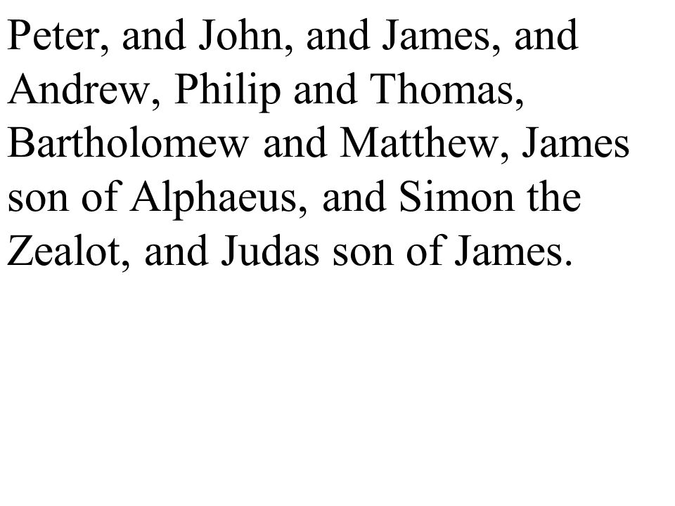Peter, and John, and James, and Andrew, Philip and Thomas, Bartholomew and Matthew, James son of Alphaeus, and Simon the Zealot, and Judas son of James.