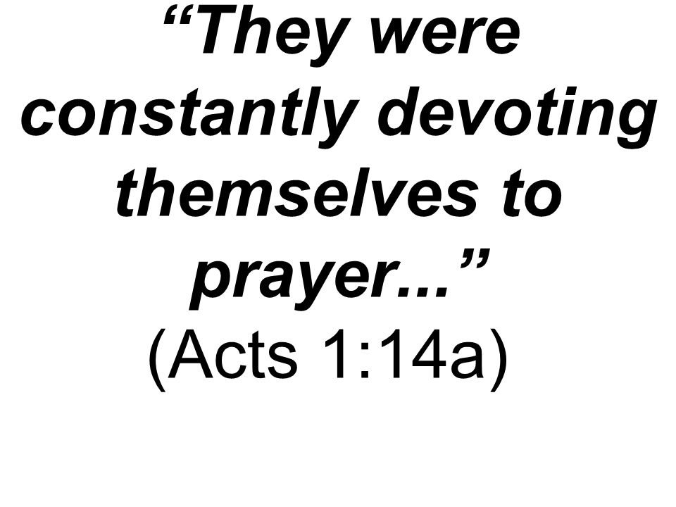 They were constantly devoting themselves to prayer... (Acts 1:14a)