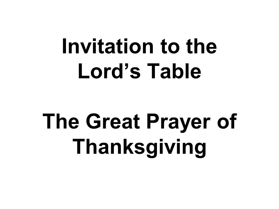 Invitation to the Lord's Table The Great Prayer of Thanksgiving