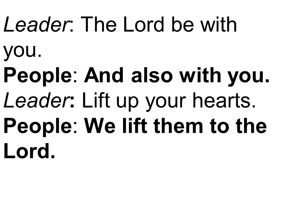 Leader: The Lord be with you. People: And also with you.