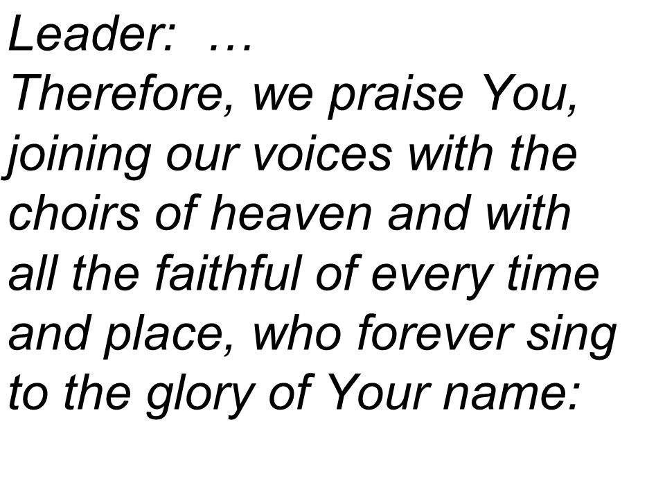 Leader: … Therefore, we praise You, joining our voices with the choirs of heaven and with all the faithful of every time and place, who forever sing to the glory of Your name: