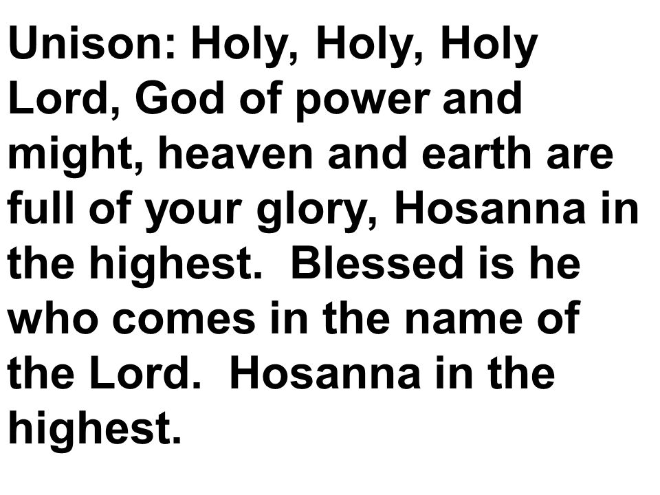 Unison: Holy, Holy, Holy Lord, God of power and might, heaven and earth are full of your glory, Hosanna in the highest.