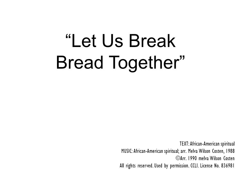 Let Us Break Bread Together TEXT: African-American spiritual MUSIC: African-American spiritual; arr.