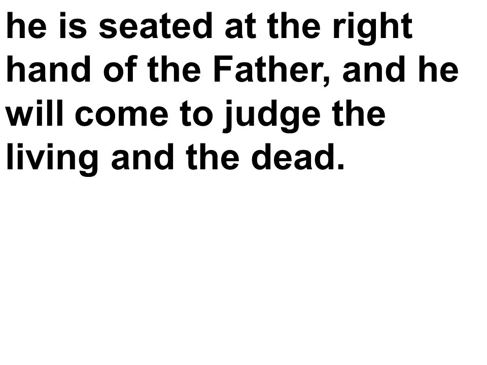 he is seated at the right hand of the Father, and he will come to judge the living and the dead.
