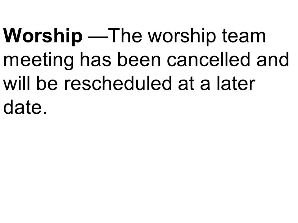 Worship —The worship team meeting has been cancelled and will be rescheduled at a later date.