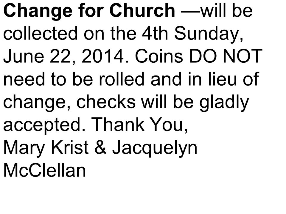 Change for Church —will be collected on the 4th Sunday, June 22, 2014.