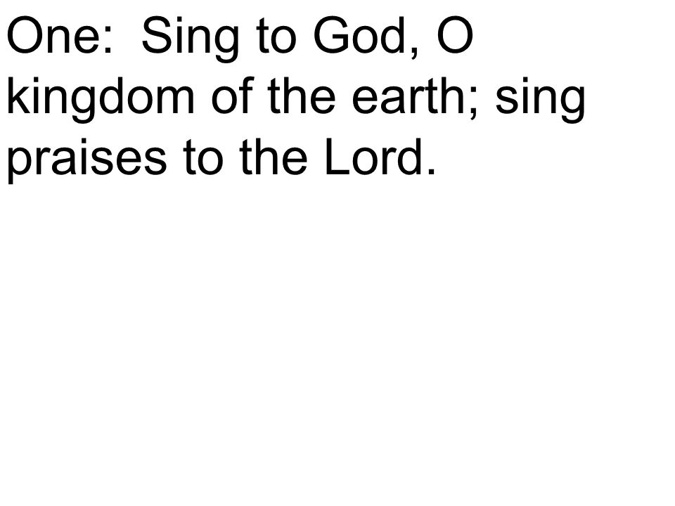 One:Sing to God, O kingdom of the earth; sing praises to the Lord.