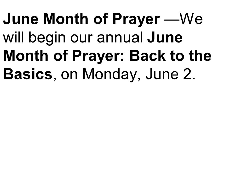 June Month of Prayer —We will begin our annual June Month of Prayer: Back to the Basics, on Monday, June 2.
