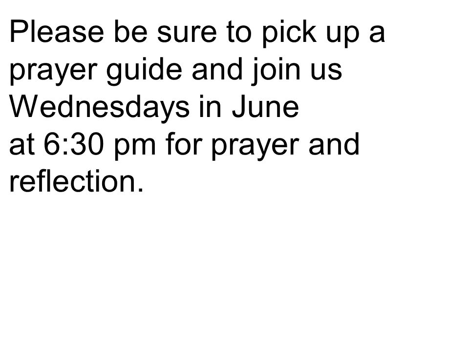Please be sure to pick up a prayer guide and join us Wednesdays in June at 6:30 pm for prayer and reflection.
