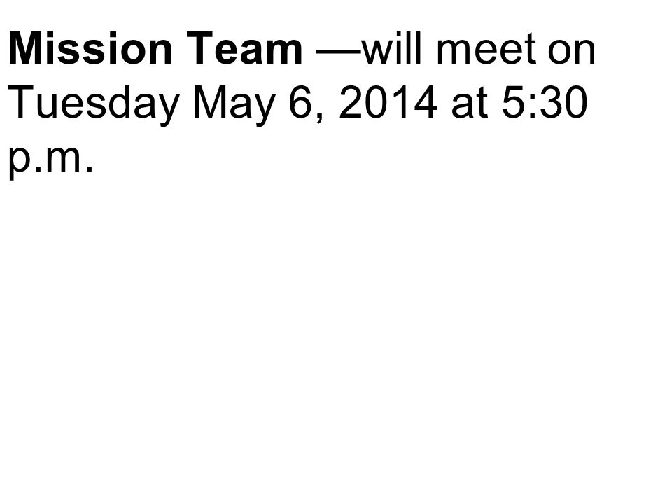 Mission Team —will meet on Tuesday May 6, 2014 at 5:30 p.m.