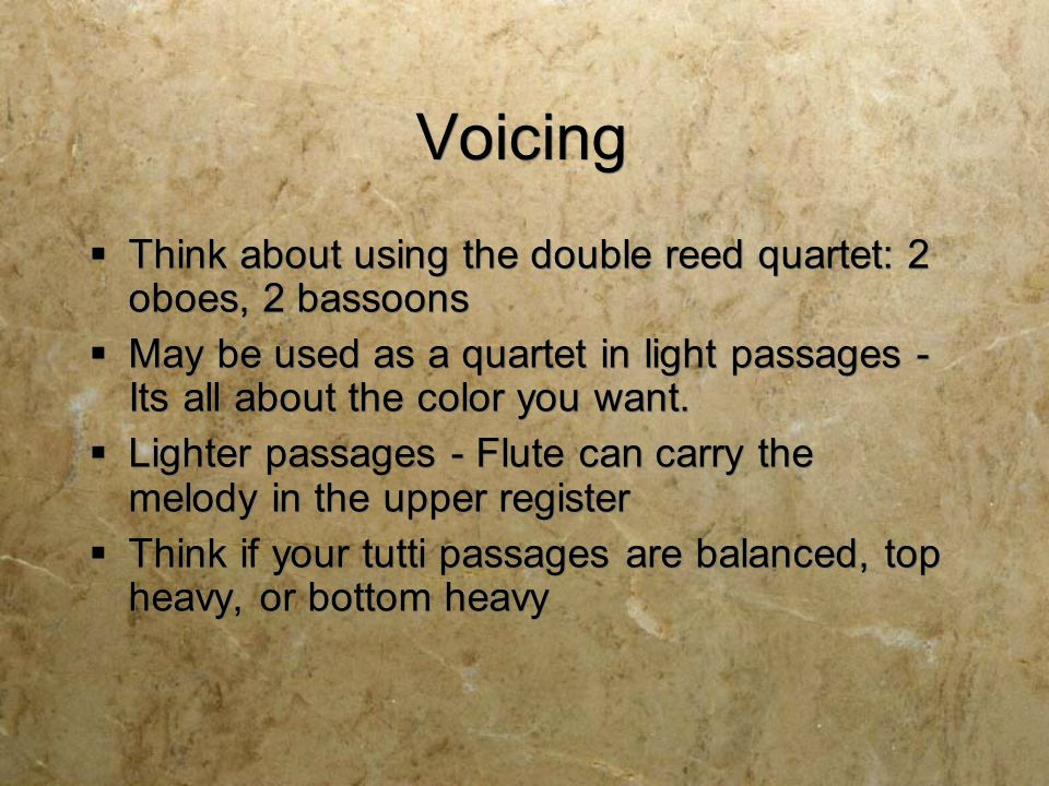 Voicing  Think about using the double reed quartet: 2 oboes, 2 bassoons  May be used as a quartet in light passages - Its all about the color you want.