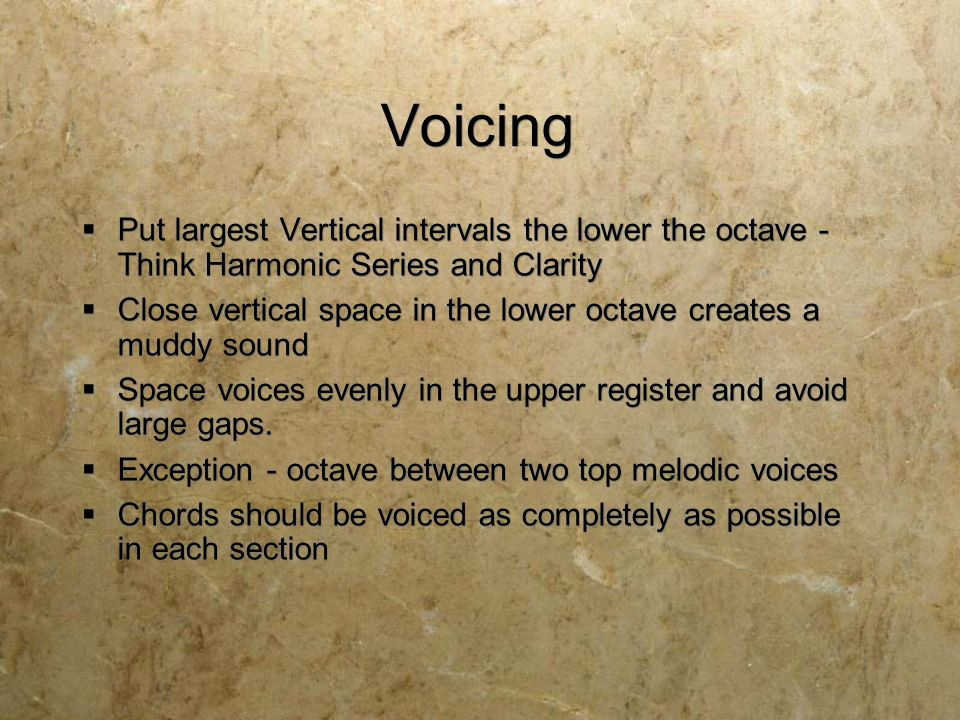 Voicing  Put largest Vertical intervals the lower the octave - Think Harmonic Series and Clarity  Close vertical space in the lower octave creates a muddy sound  Space voices evenly in the upper register and avoid large gaps.