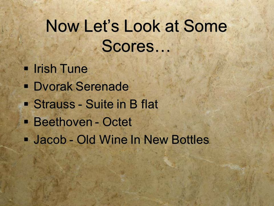 Now Let's Look at Some Scores…  Irish Tune  Dvorak Serenade  Strauss - Suite in B flat  Beethoven - Octet  Jacob - Old Wine In New Bottles  Irish Tune  Dvorak Serenade  Strauss - Suite in B flat  Beethoven - Octet  Jacob - Old Wine In New Bottles