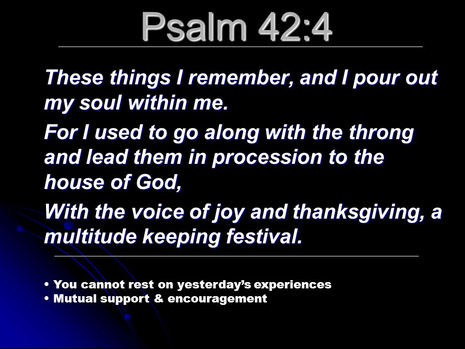Psalm 42:4 These things I remember, and I pour out my soul within me. For I used to go along with the throng and lead them in procession to the house