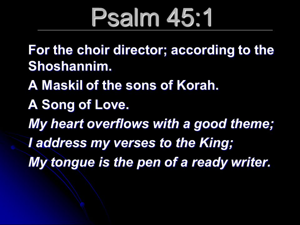 Psalm 45:1 For the choir director; according to the Shoshannim. A Maskil of the sons of Korah. A Song of Love. My heart overflows with a good theme; I