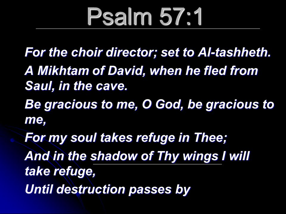 Psalm 57:1 For the choir director; set to Al-tashheth. A Mikhtam of David, when he fled from Saul, in the cave. Be gracious to me, O God, be gracious