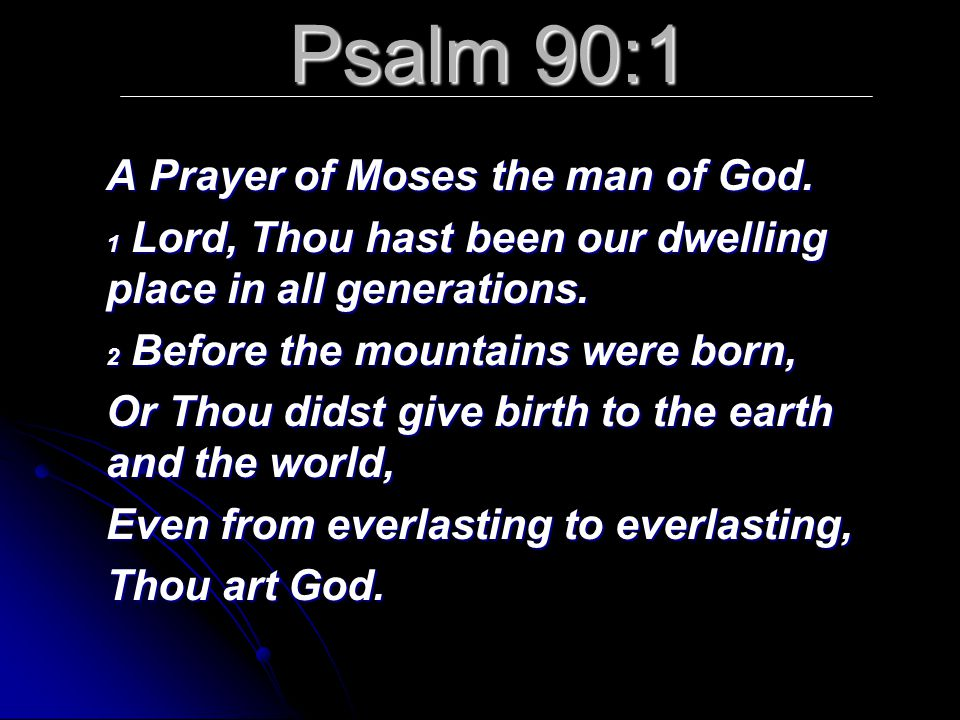 Psalm 90:1 A Prayer of Moses the man of God. 1 Lord, Thou hast been our dwelling place in all generations. 2 Before the mountains were born, Or Thou d