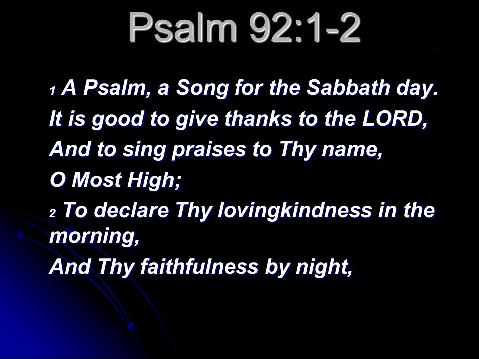 Psalm 92:1-2 1 A Psalm, a Song for the Sabbath day. It is good to give thanks to the LORD, And to sing praises to Thy name, O Most High; 2 To declare