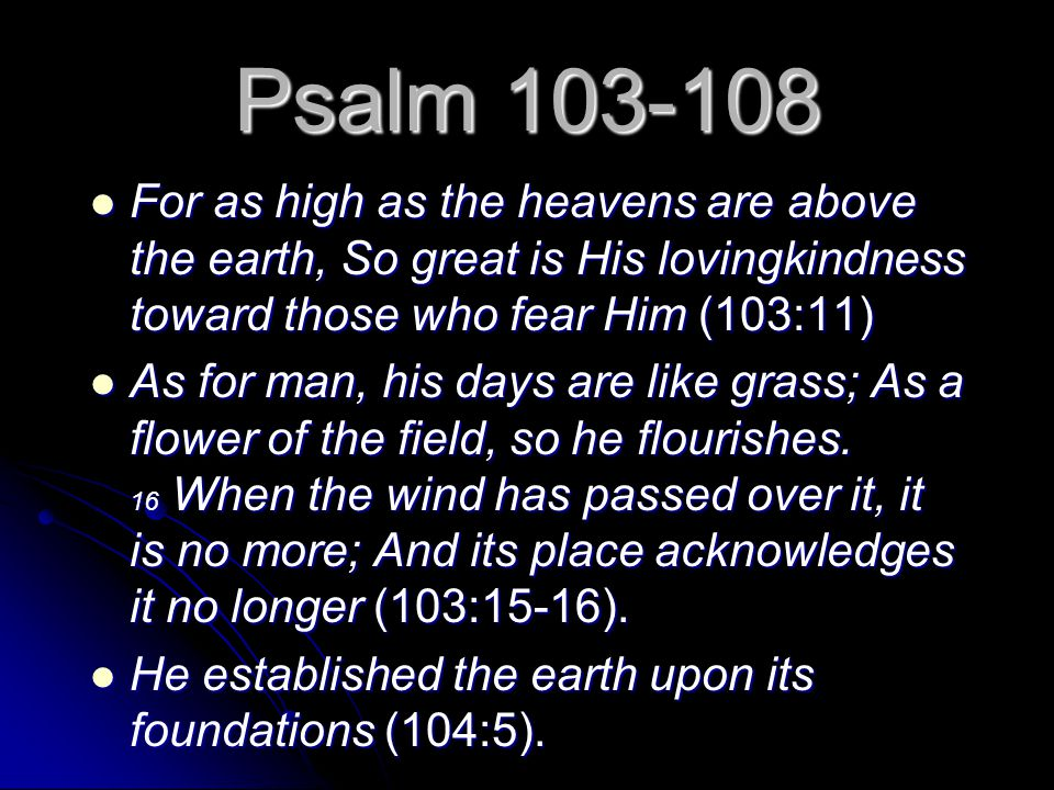 Psalm 103-108 For as high as the heavens are above the earth, So great is His lovingkindness toward those who fear Him (103:11) For as high as the hea