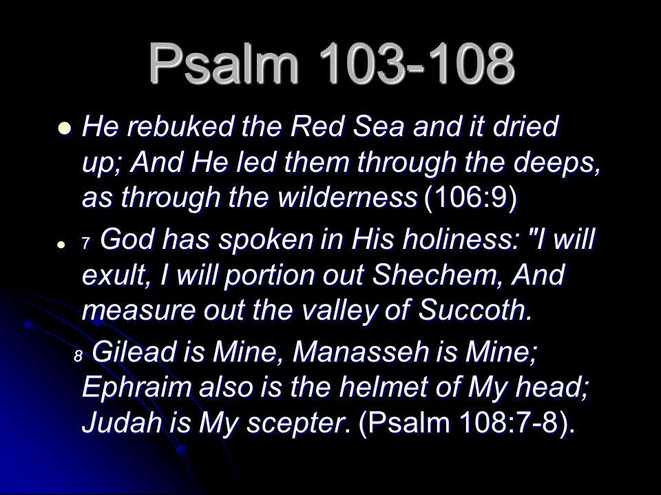 Psalm 103-108 He rebuked the Red Sea and it dried up; And He led them through the deeps, as through the wilderness (106:9) He rebuked the Red Sea and