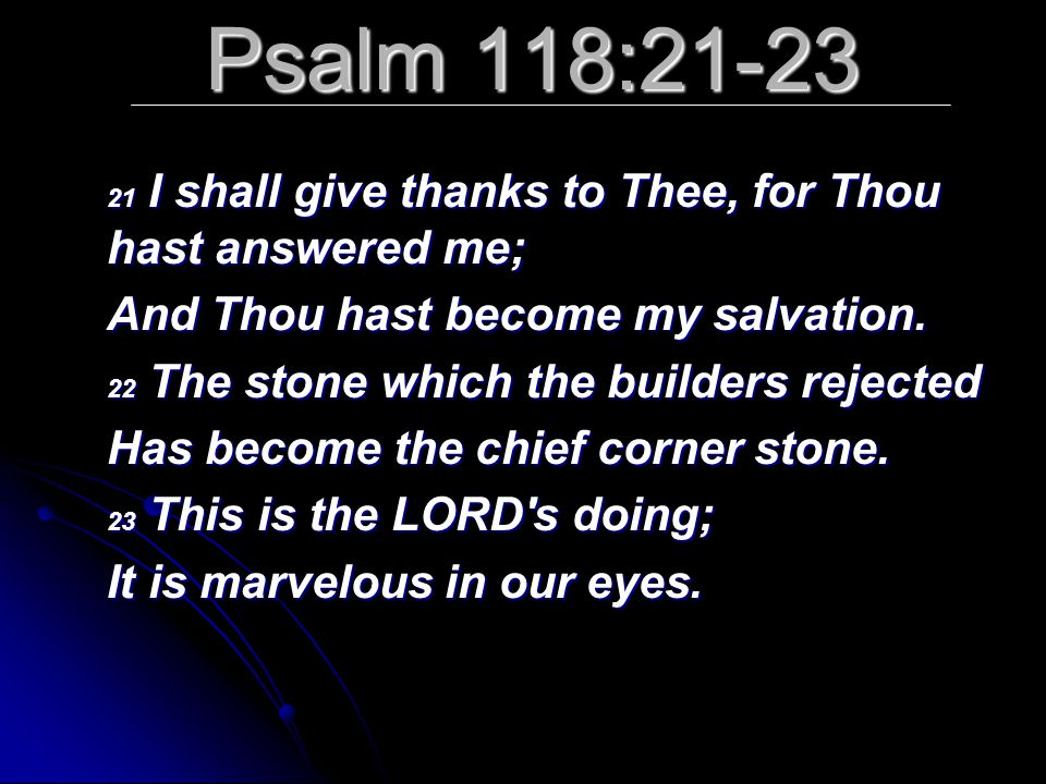 Psalm 118:21-23 21 I shall give thanks to Thee, for Thou hast answered me; And Thou hast become my salvation. 22 The stone which the builders rejected