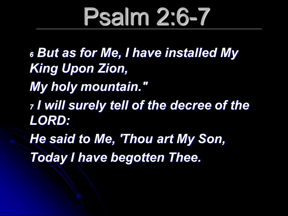 Psalm 2:6-7 6 But as for Me, I have installed My King Upon Zion, My holy mountain.