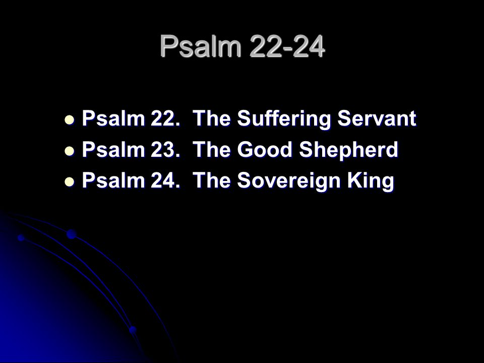 Psalm 22-24 Psalm 22. The Suffering Servant Psalm 22. The Suffering Servant Psalm 23. The Good Shepherd Psalm 23. The Good Shepherd Psalm 24. The Sove