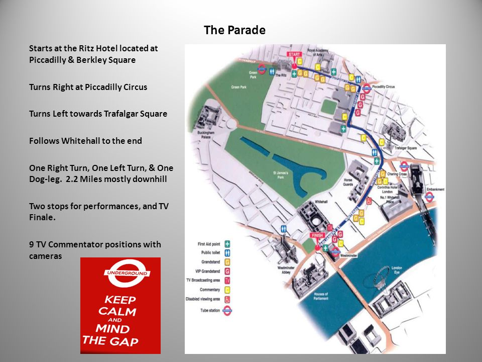 The Parade Starts at the Ritz Hotel located at Piccadilly & Berkley Square Turns Right at Piccadilly Circus Turns Left towards Trafalgar Square Follows Whitehall to the end One Right Turn, One Left Turn, & One Dog-leg.